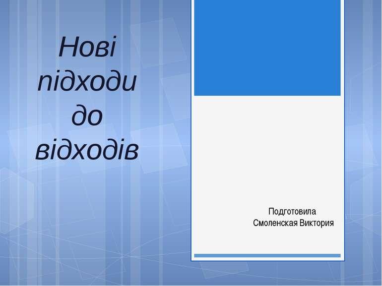 Нові підходи до відходів Подготовила Смоленская Виктория