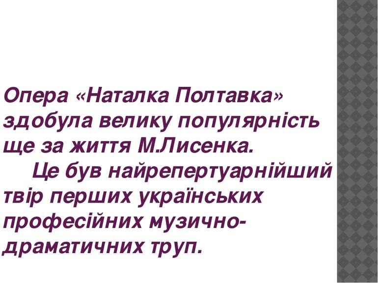 Опера «Наталка Полтавка» здобула велику популярність ще за життя М.Лисенка. Ц...