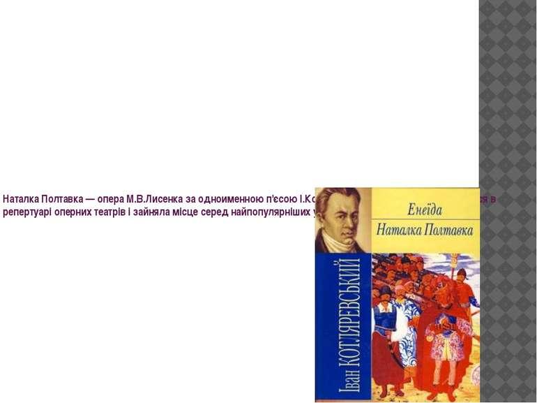 Наталка Полтавка— опера М.В.Лисенка за одноименною п'єсою І.Котляревського.й...