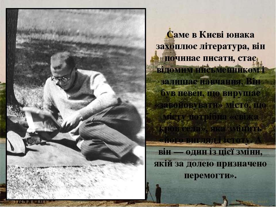 Саме в Києві юнака захоплює література, він починає писати, стає відомим пись...