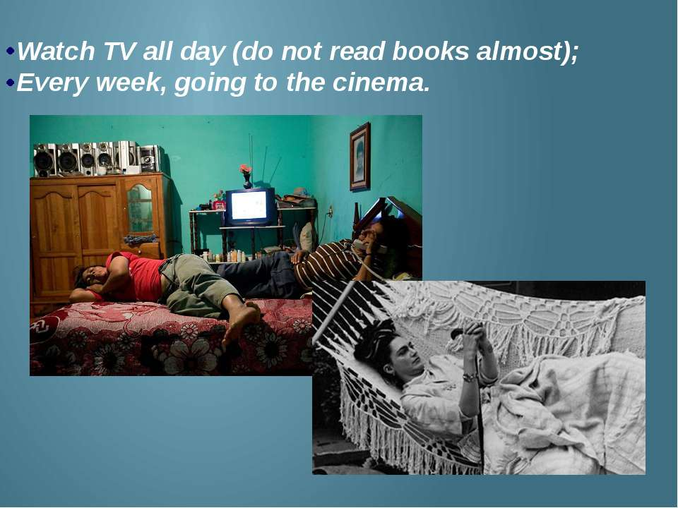 Watch TV all day (do not read books almost); Every week, going to the cinema.