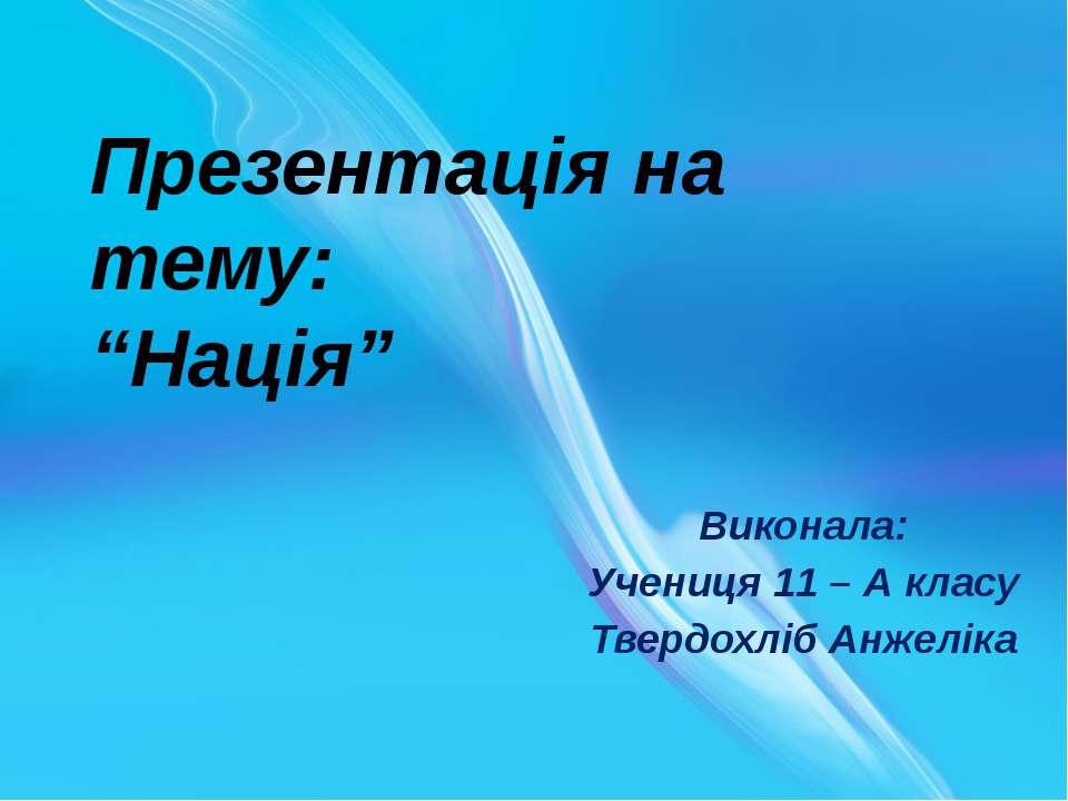 """Презентація на тему: """"Нація"""" Виконала: Учениця 11 – А класу Твердохліб Анжеліка"""