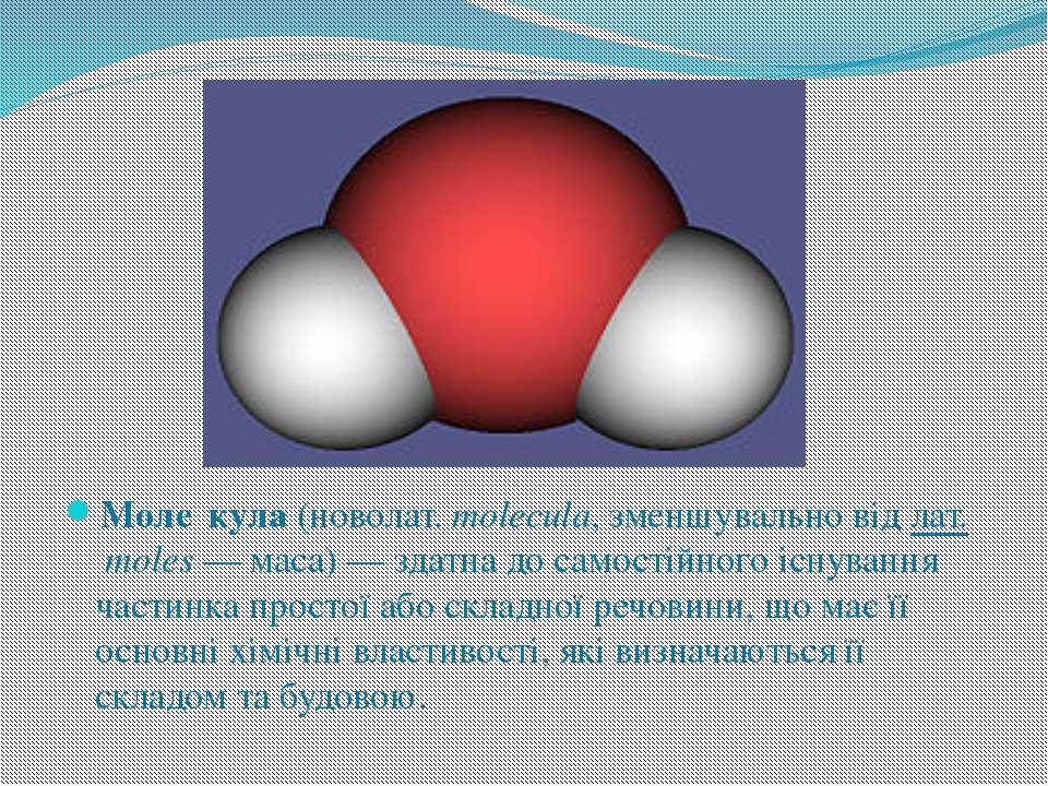 Моле кула(новолат.molecula, зменшувально відлат.moles— маса) — здатна до...