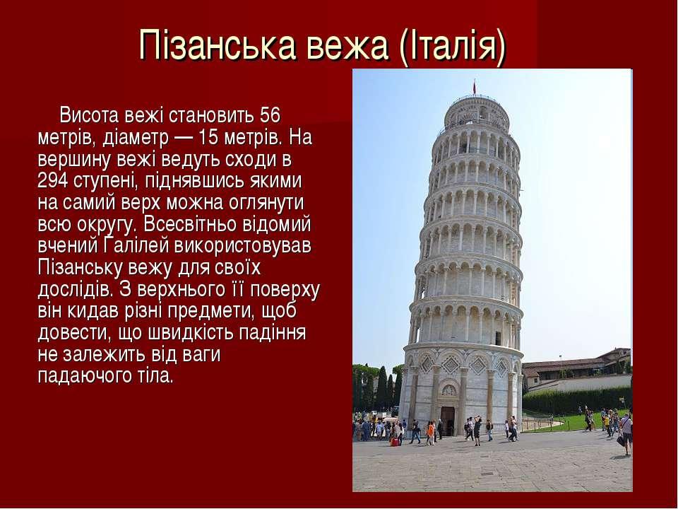 Пізанська вежа (Італія) Висота вежі становить 56 метрів, діаметр — 15 метрів....