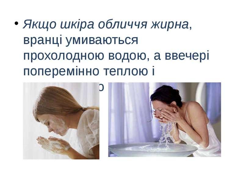 Якщо шкіра обличчя жирна, вранці умиваються прохолодною водою, а ввечері попе...