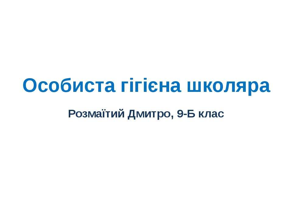 Особиста гігієна школяра Розмаїтий Дмитро, 9-Б клас