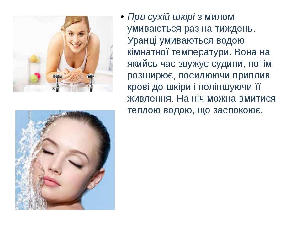 При сухій шкіріз милом умиваються раз на тиждень. Уранці умиваються водою кі...