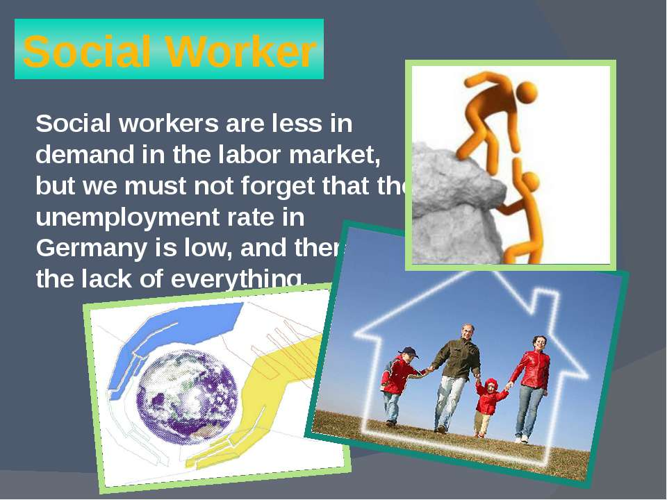 Social Worker Social workers are less in demand in the labor market, but we m...