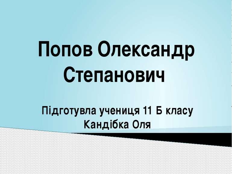 Попов Олександр Степанович Підготувла учениця 11 Б класу Кандібка Оля