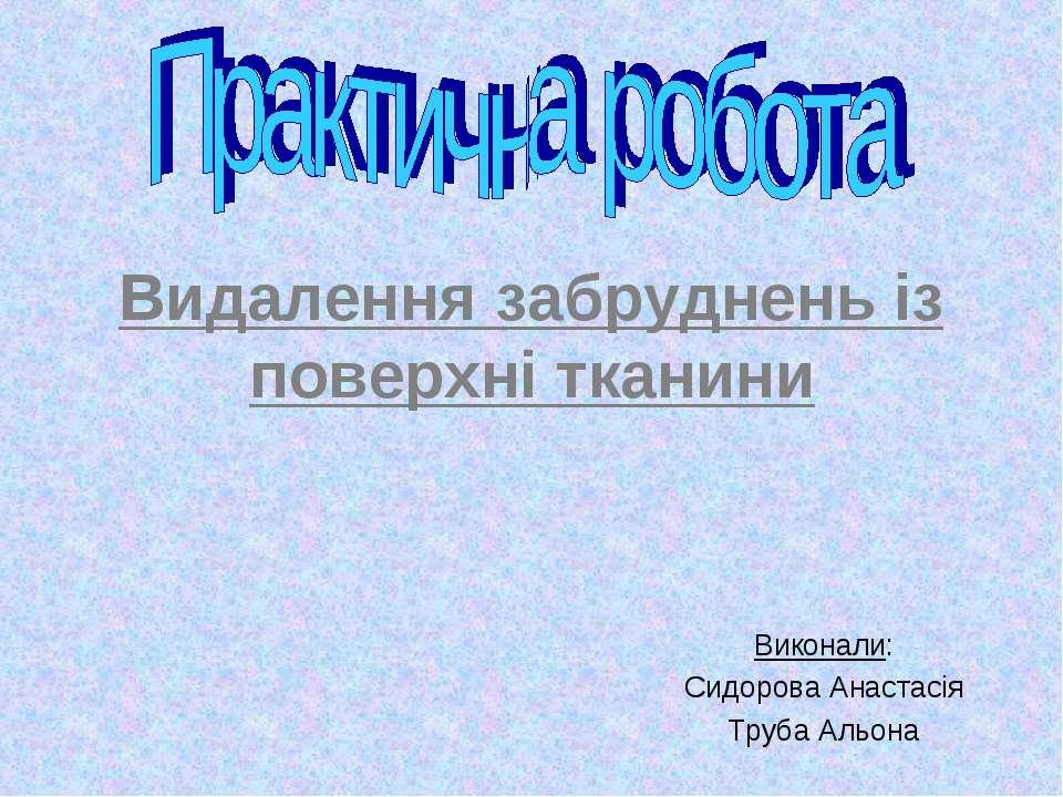 Видалення забруднень із поверхні тканини Виконали: Сидорова Анастасія Труба А...
