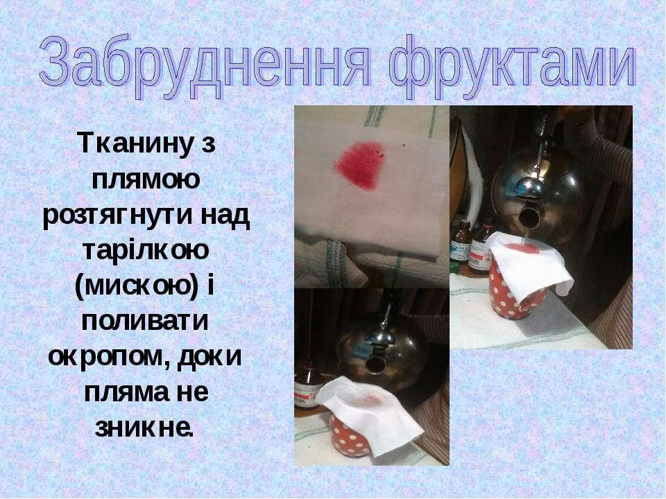 Тканину з плямою розтягнути над тарілкою (мискою) і поливати окропом, доки пл...