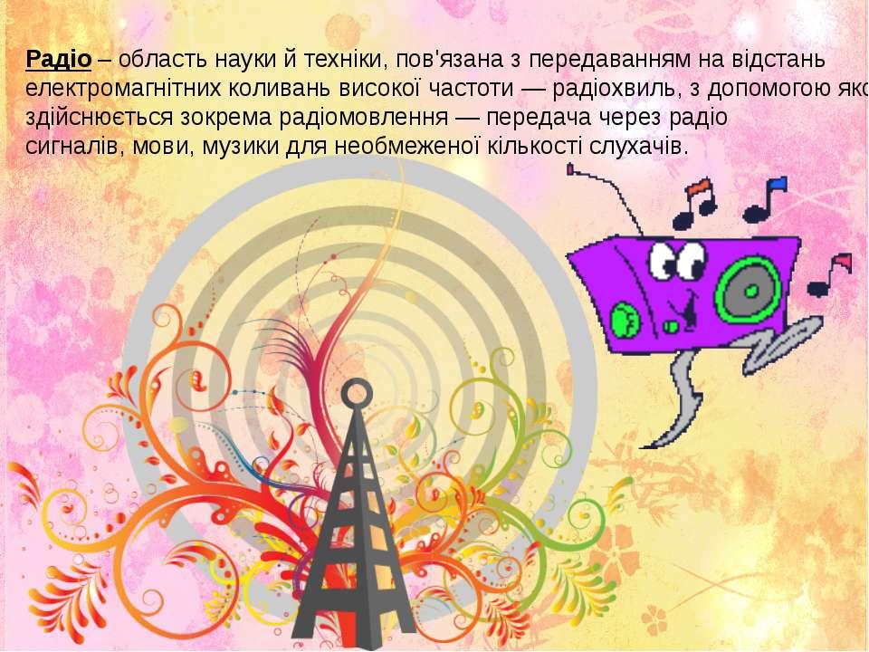 Радіо – область науки й техніки, пов'язана з передаванням на відстань електро...