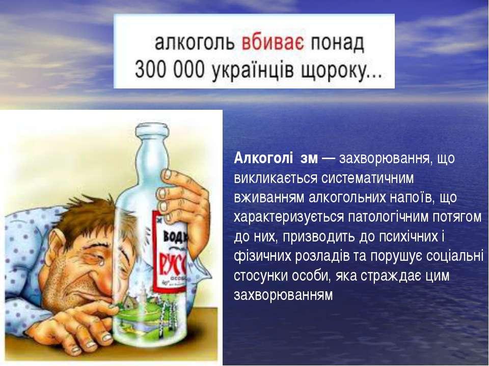 Алкоголі зм—захворювання, що викликається систематичним вживанням алкогольн...
