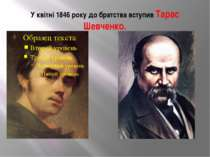 У квітні 1846 року до братства вступив Тарас Шевченко.