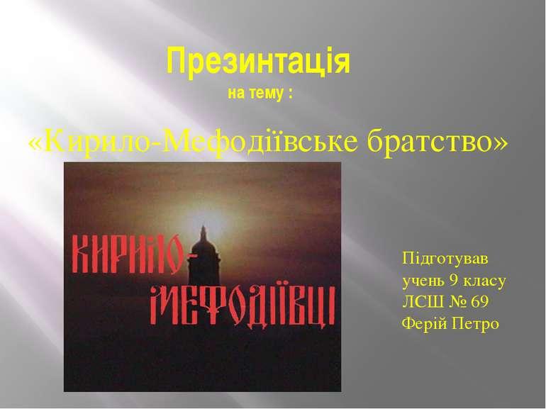 Презинтація на тему : «Кирило-Мефодіївське братство» Підготував учень 9 класу...