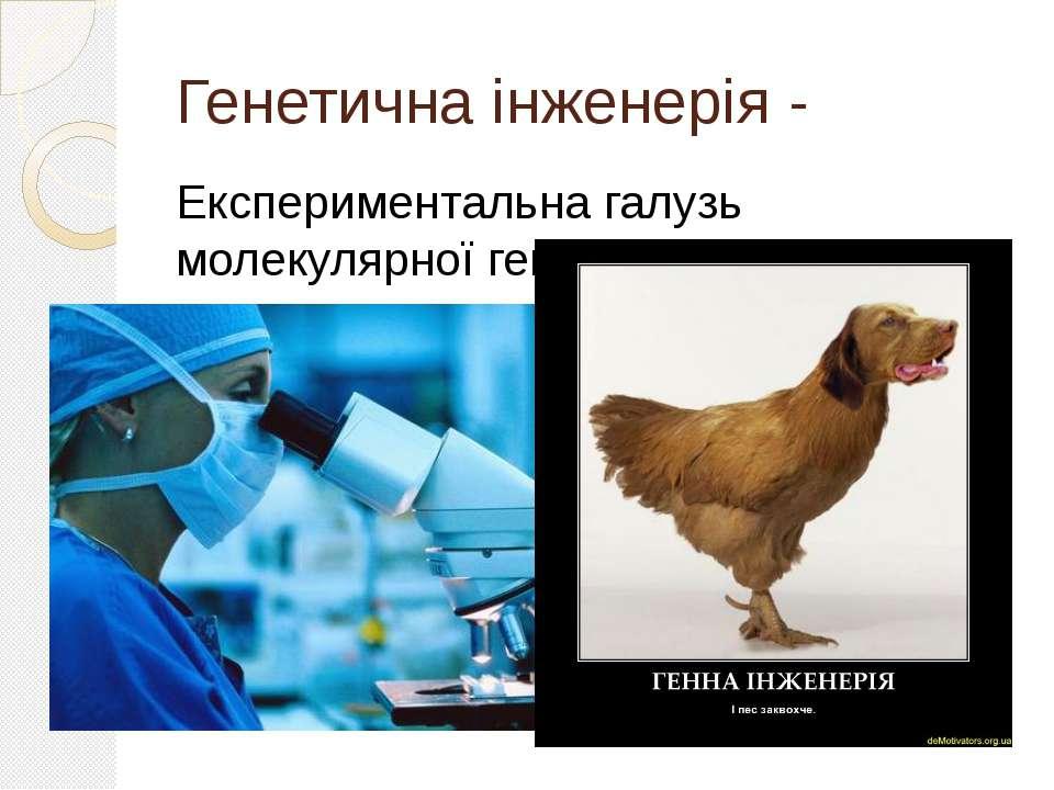 Генетична інженерія - Експериментальна галузь молекулярної генетики.