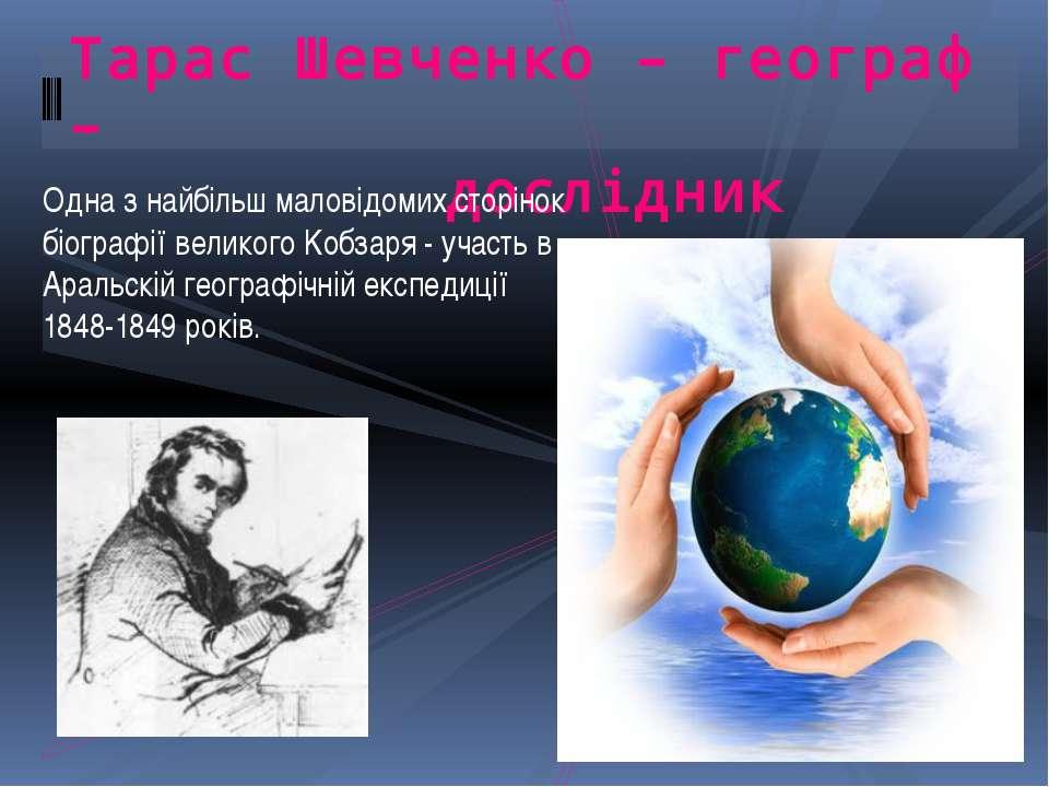 Тарас Шевченко – географ – дослідник Одна з найбільш маловідомих сторінок біо...