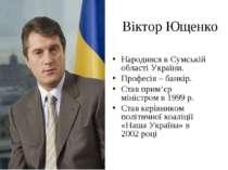 Віктор Ющенко Народився в Сумській області України. Професія – банкір. Став п...