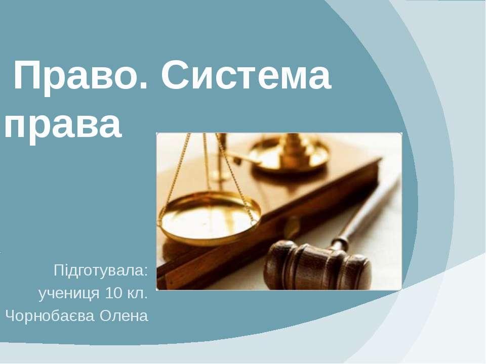 Право. Система права Підготувала: учениця 10 кл. Чорнобаєва Олена