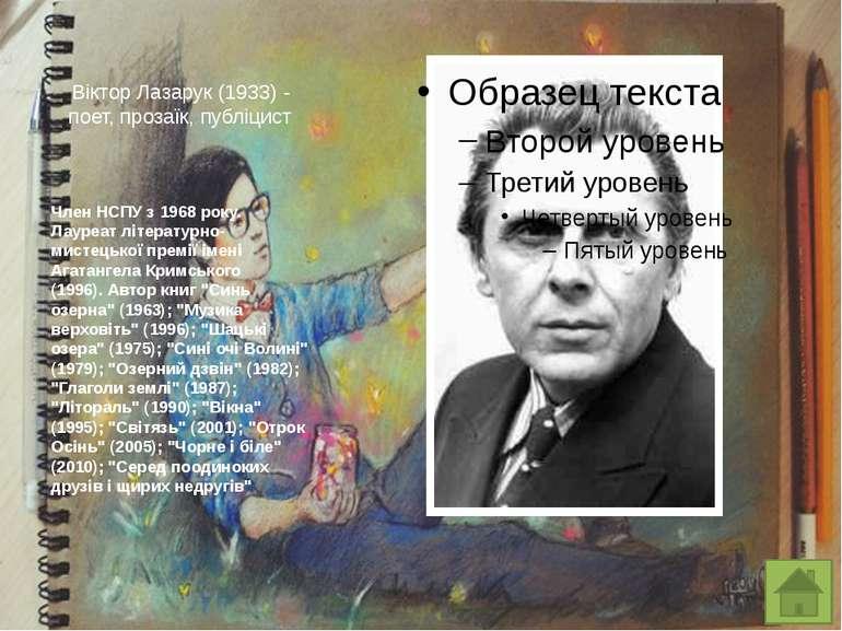 Віктор Лазарук(1933) - поет, прозаїк, публіцист Член НСПУ з 1968 року. Лауре...