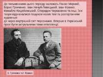 До письменників цього періоду належать Панас Мирний, Борис Грінченко, Іван Не...