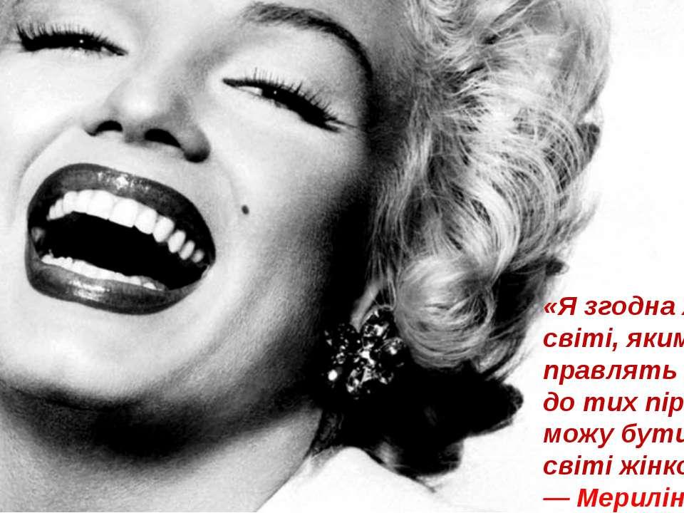«Я згодна жити в світі, яким правлять чоловіки, до тих пір, поки можу бути в ...