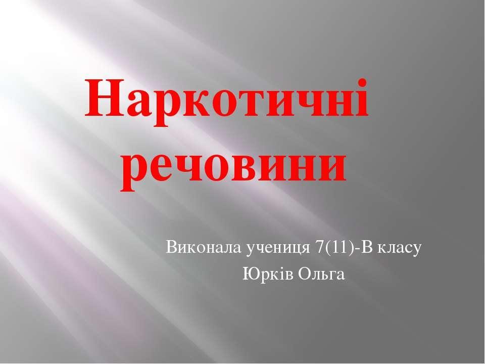 Виконала учениця 7(11)-В класу Юрків Ольга Наркотичні речовини