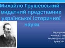 Михайло Грушевський – видатний представник української історичної науки Підго...