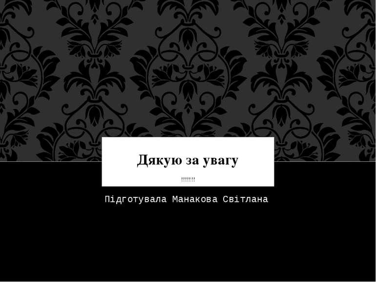 Дякую за увагу !!!!!!! Підготувала Манакова Світлана