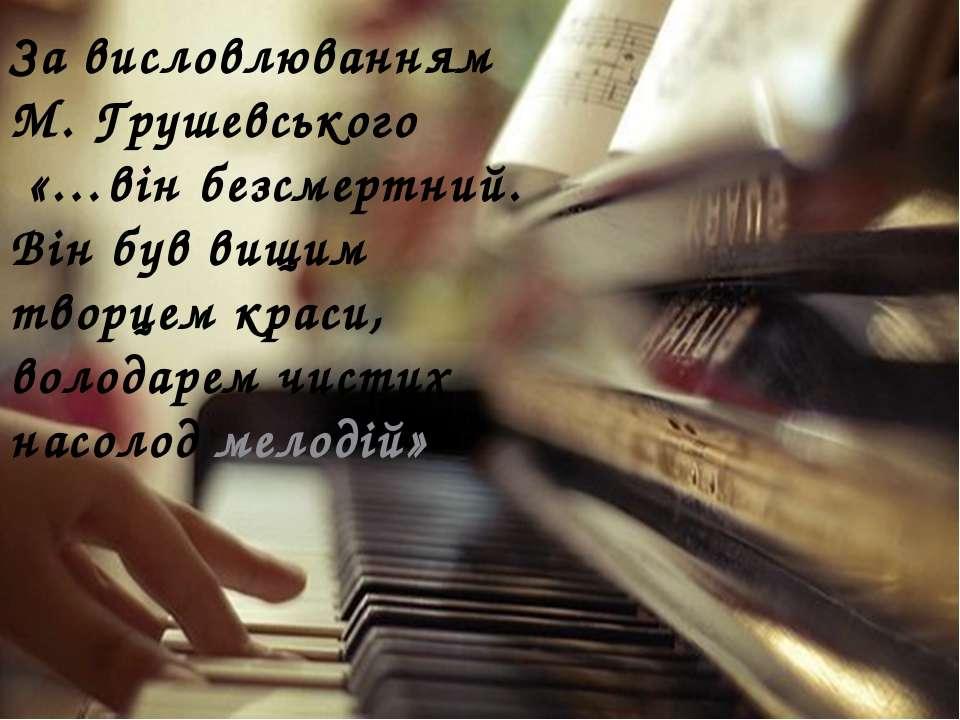 За висловлюванням М. Грушевського «…він безсмертний. Він був вищим творцем кр...