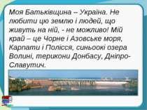 Моя Батьківщина – Україна. Не любити цю землю і людей, що живуть на ній, - не...