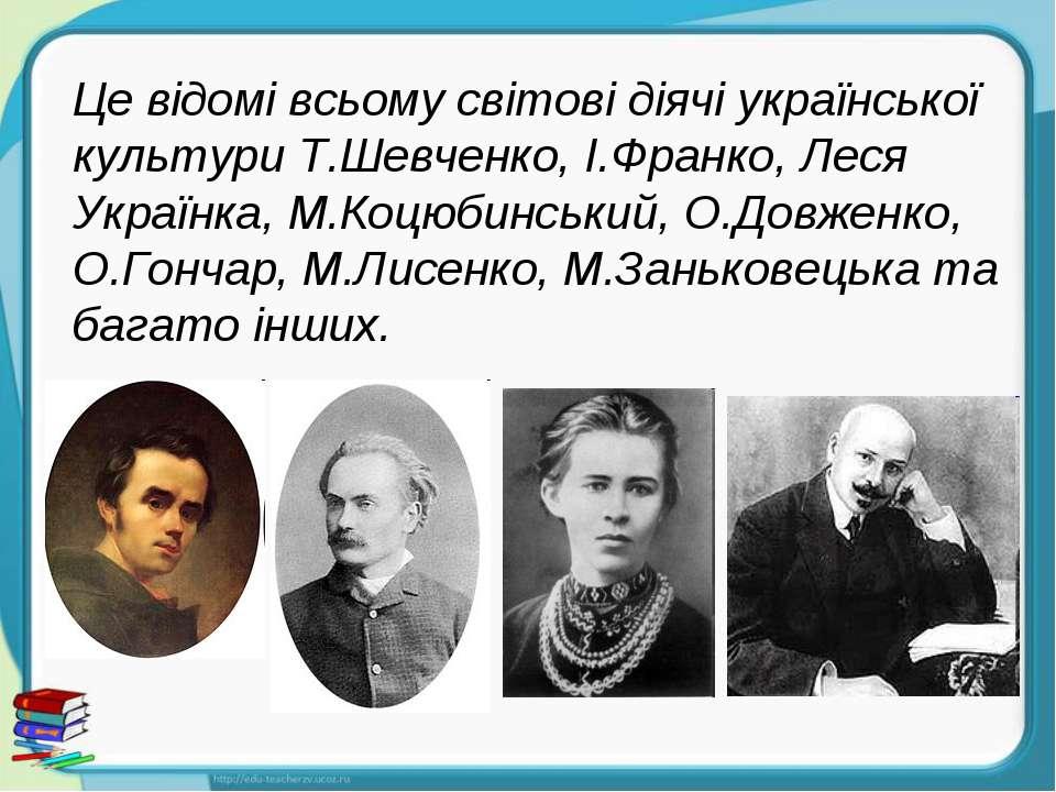 Це відомі всьому світові діячі української культури Т.Шевченко, І.Франко, Лес...