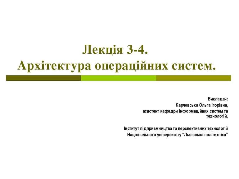 Лекція 3-4. Архітектура операційних систем. Викладач: Карчевська Ольга Ігорів...