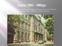 Одеса 1950 – 1960рр. Місто розбудовувалося і розвивалося. На дорогах збільшув...