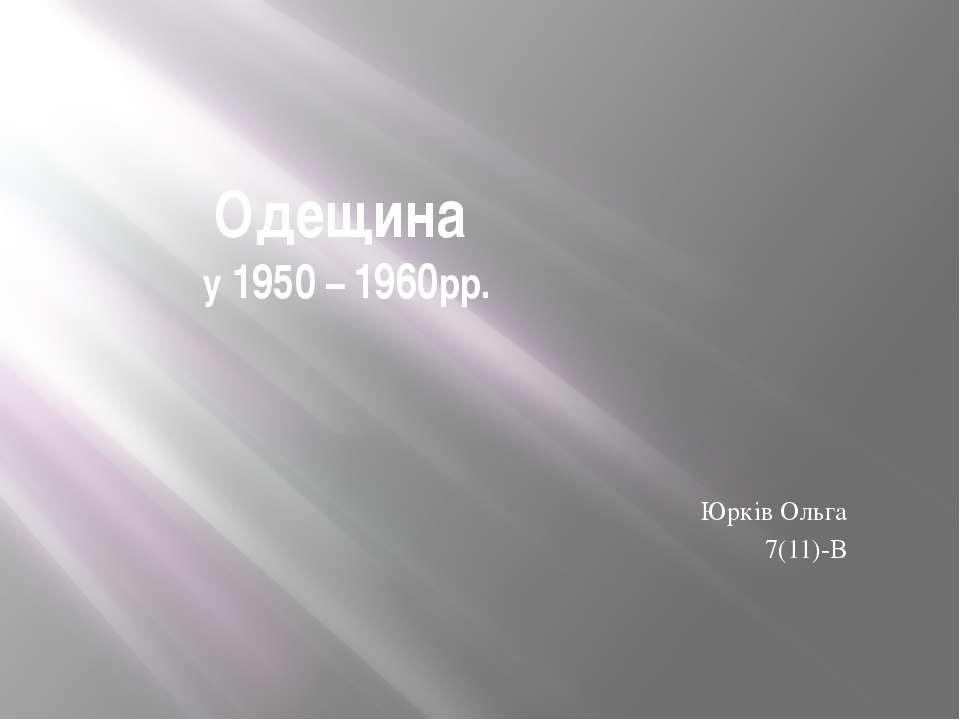 Одещина у 1950 – 1960рр. Юрків Ольга 7(11)-B