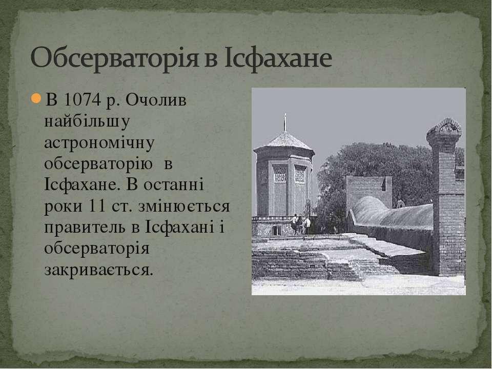 В 1074 р. Очолив найбільшу астрономічну обсерваторію в Ісфахане. В останні ро...