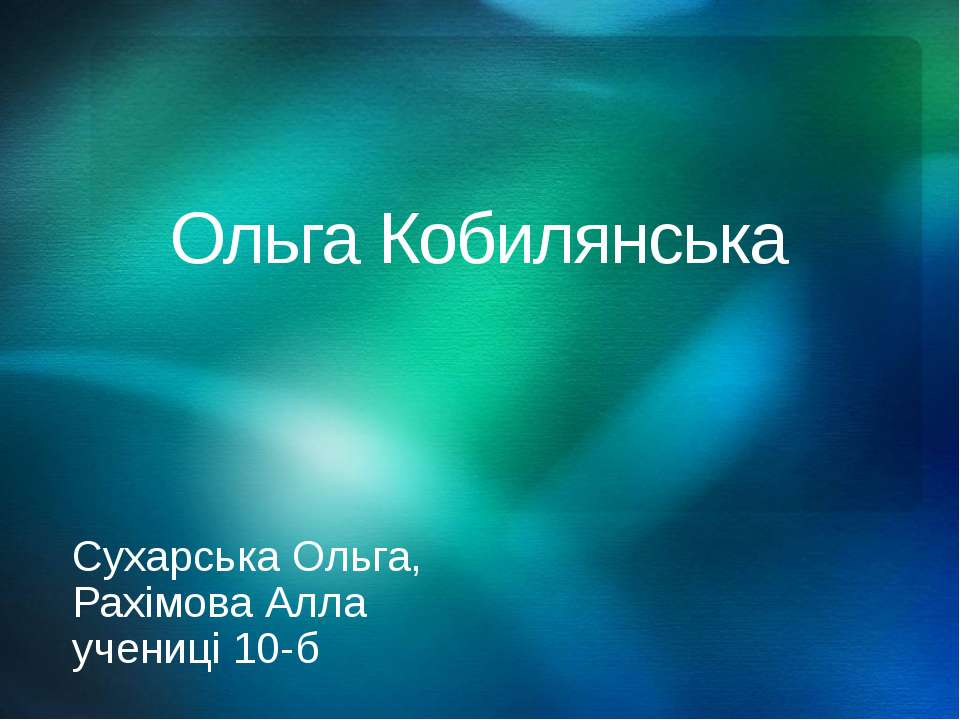 Ольга Кобилянська Сухарська Ольга, Рахімова Алла учениці 10-б © Корпорация Ма...