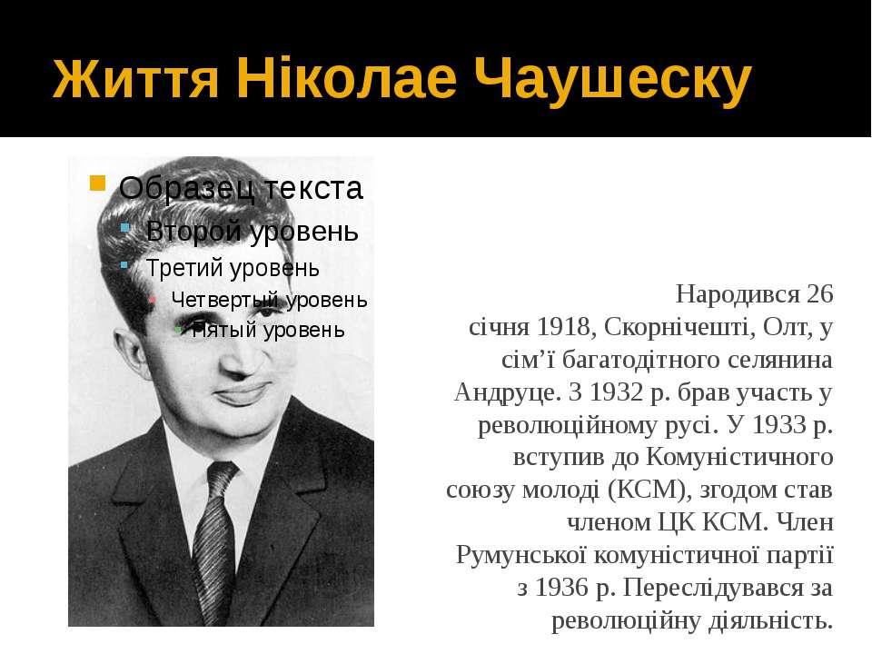 Життя Ніколае Чаушеску Народився 26 січня1918,Скорнічешті,Олт, у сім'ї баг...