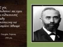 1902 рік За видатні заслуги в дослідженнях впливу магнетизму на радіаційні яв...