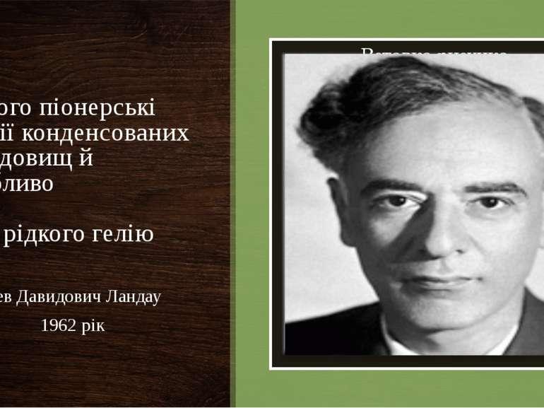 За його піонерські теорії конденсованих середовищ й особливо рідкого гелію Ле...