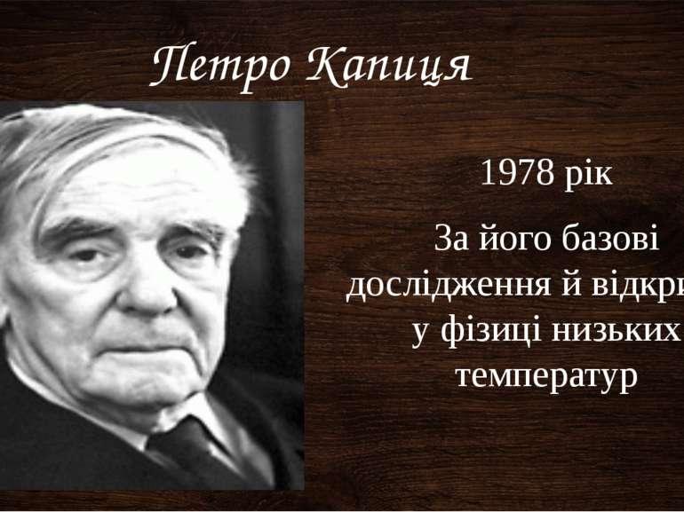 За його базові дослідження й відкриття у фізиці низьких температур Петро Капи...