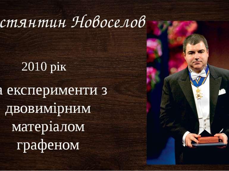 За експерименти з двовимірним матеріалом графеном Костянтин Новоселов 2010 рік
