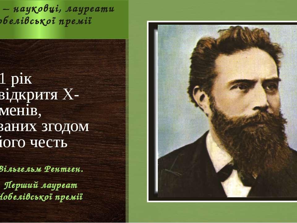 1901 рік За відкритя Х-променів, названих згодом на його честь Вільгельм Рент...