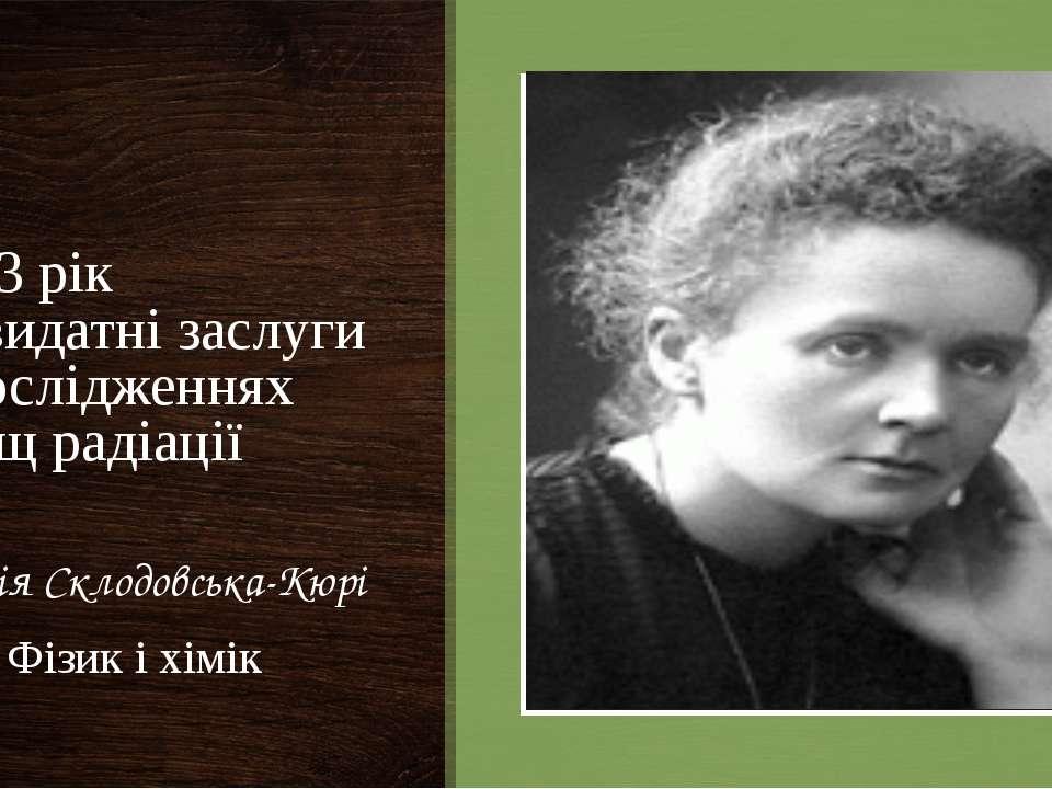 1903 рік За видатні заслуги в дослідженнях явищ радіації Марія Склодовська-Кю...