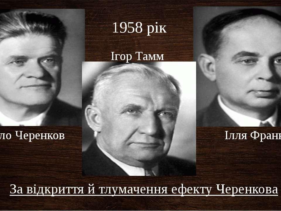 Ігор Тамм Павло Черенков Ілля Франк 1958 рік За відкриття й тлумачення ефекту...