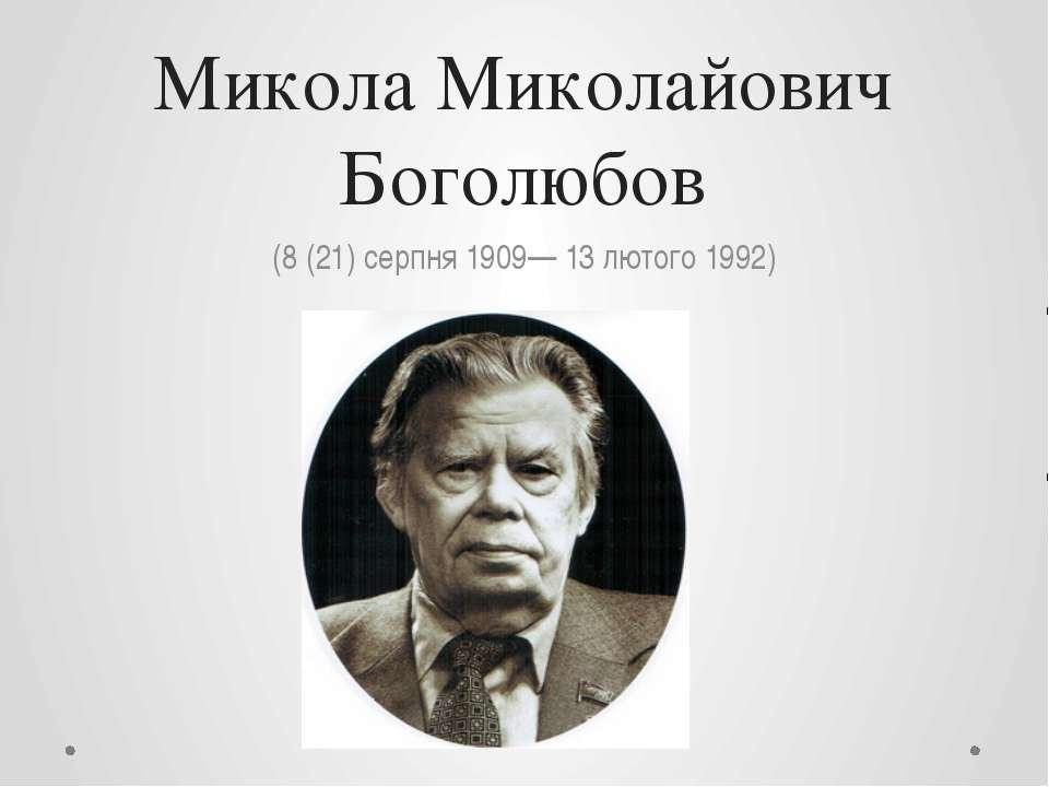 Микола Миколайович Боголюбов (8 (21) серпня 1909— 13 лютого 1992)
