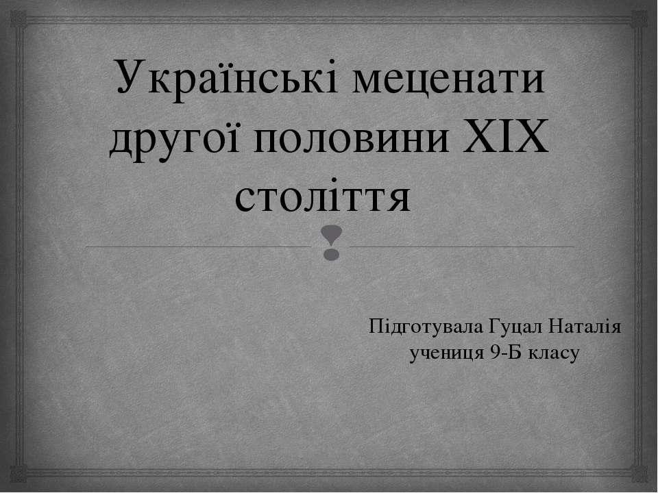 Українські меценати другої половини XIX століття Підготувала Гуцал Наталія уч...