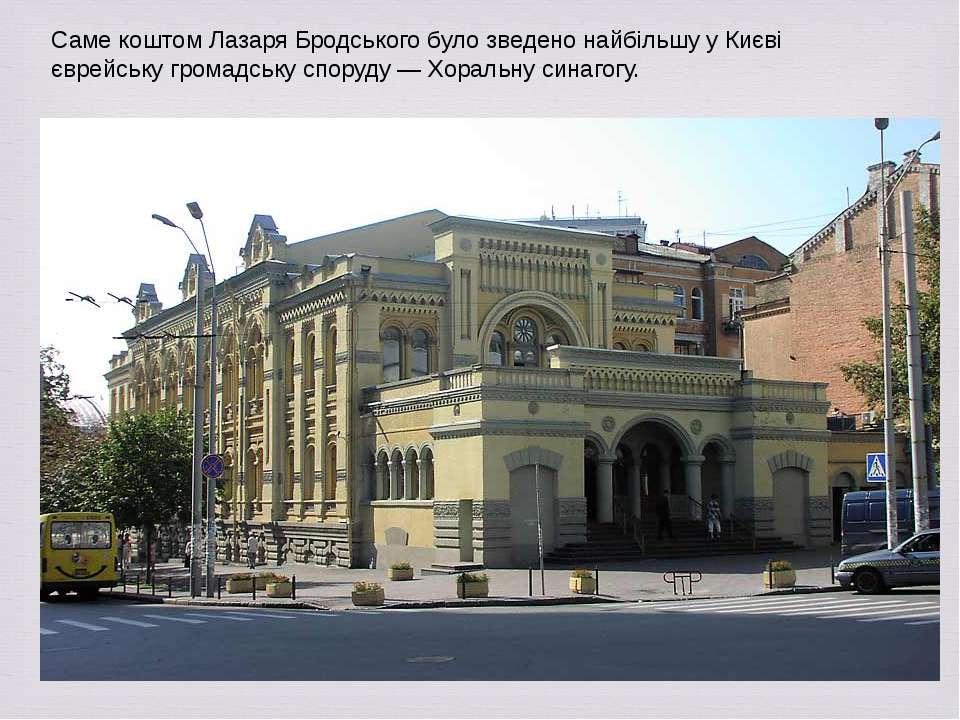 Саме коштом Лазаря Бродського було зведено найбільшу у Києві єврейську громад...