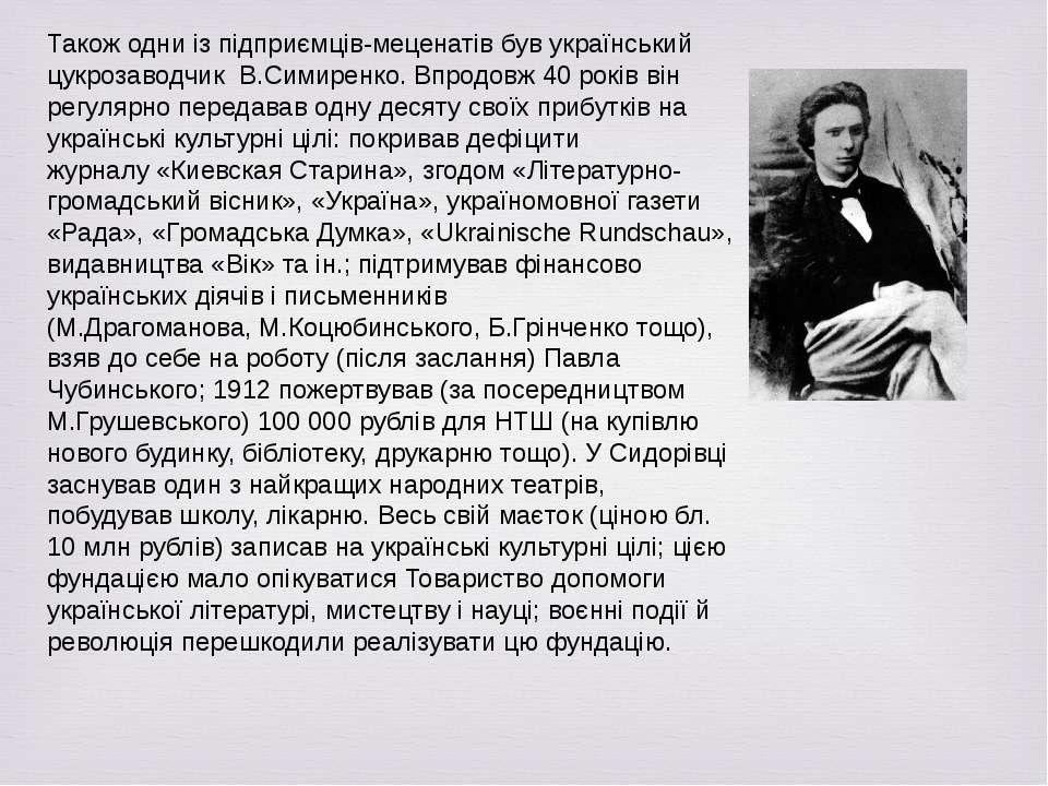 Також одни із підприємців-меценатів був український цукрозаводчик В.Симиренко...