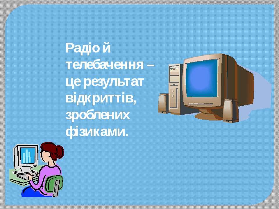 Радіо й телебачення – це результат відкриттів, зроблених фізиками.